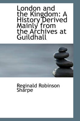 London and the Kingdom A History Derived Mainly from the Archives at Guildhall by Reginald Robinson Sharpe
