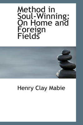 Method in Soul-Winning On Home and Foreign Fields by Henry Clay Mabie