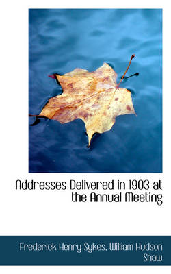 Addresses Delivered in 1903 at the Annual Meeting by Frederick Henry Sykes
