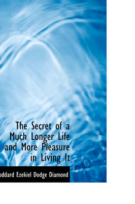 The Secret of a Much Longer Life and More Pleasure in Living It by Goddard Ezekiel Dodge Diamond