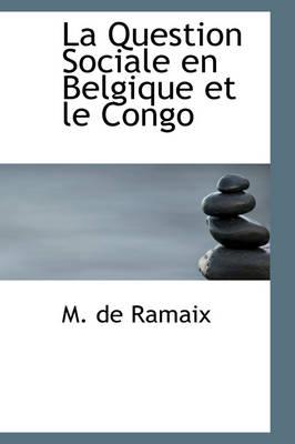 La Question Sociale En Belgique Et Le Congo by M De Ramaix