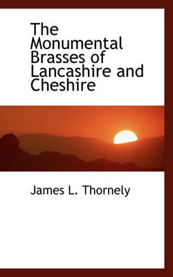 The Monumental Brasses of Lancashire and Cheshire by James L Thornely