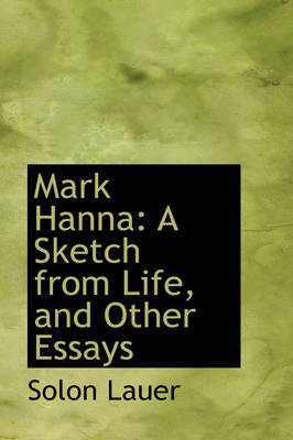Mark Hanna A Sketch from Life, and Other Essays by Solon Lauer