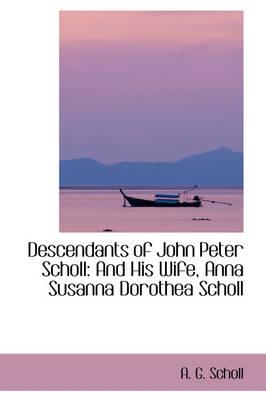 Descendants of John Peter Scholl And His Wife, Anna Susanna Dorothea Scholl by A G Scholl