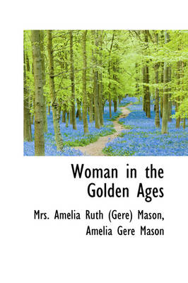 Woman in the Golden Ages by Amelia Ruth Gere Mason, Mrs Amelia Ruth Mason