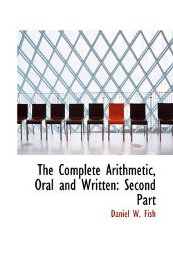 The Complete Arithmetic, Oral and Written Second Part by Daniel W Fish