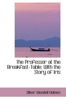 The Professor at the Breakfast-Table With the Story of Iris by Oliver Wendell, Jr., Jr. Holmes