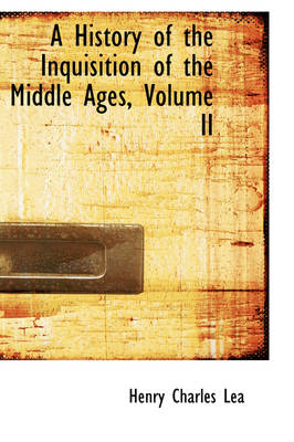 A History of the Inquisition of the Middle Ages, Volume II by Henry Charles Lea