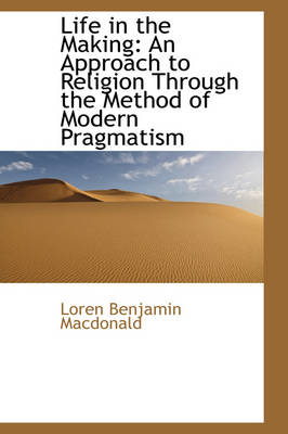 Life in the Making An Approach to Religion Through the Method of Modern Pragmatism by Loren Benjamin MacDonald