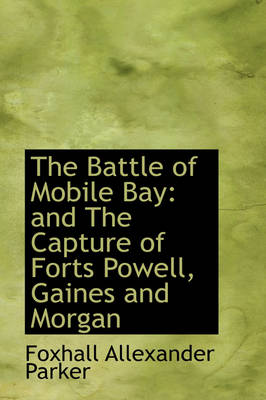 The Battle of Mobile Bay And the Capture of Forts Powell, Gaines and Morgan by Foxhall Alexander Parker
