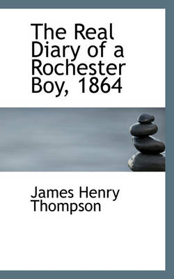 The Real Diary of a Rochester Boy, 1864 by James Henry Thompson