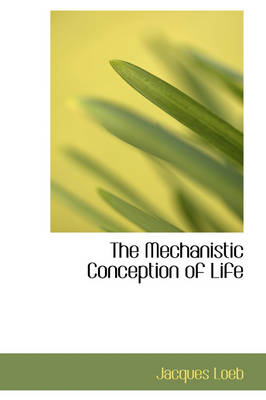 The Mechanistic Conception of Life by Jacques Loeb