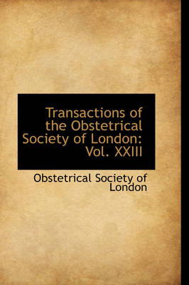 Transactions of the Obstetrical Society of London Vol. XXIII by Obstetrical Society of London