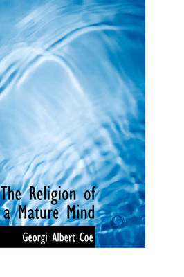 The Religion of a Mature Mind by Georgi Albert Coe