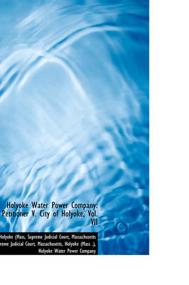 Holyoke Water Power Company Petitioner V. City of Holyoke, Vol. VII by Holyoke (Mass