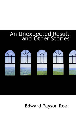 An Unexpected Result and Other Stories by Edward Payson Roe