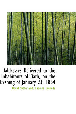 Addresses Delivered to the Inhabitants of Bath, on the Evening of January 23, 1854 by David Sutherland
