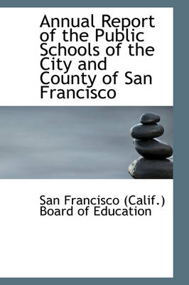 Annual Report of the Public Schools of the City and County of San Francisco by (Calif ) Board of Education Francisco (Calif ) Board of Education, Francisco (Calif ) Board of Education