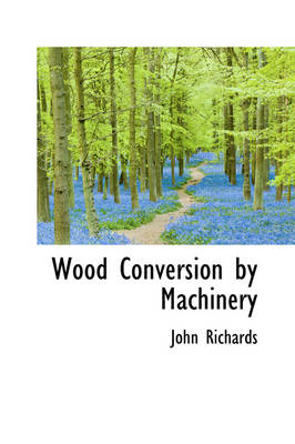Wood Conversion by Machinery by John Richards