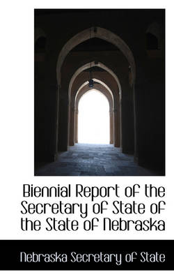 Biennial Report of the Secretary of State of the State of Nebraska by Nebraska Secretary of State