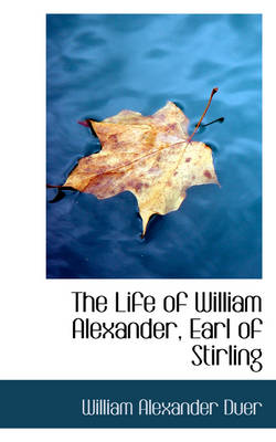 The Life of William Alexander, Earl of Stirling by William Alexander Duer