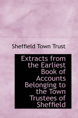 Extracts from the Earliest Book of Accounts Belonging to the Town Trustees of Sheffield by Sheffield Town Trust