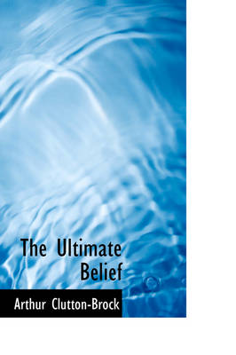 The Ultimate Belief by Arthur Clutton-Brock