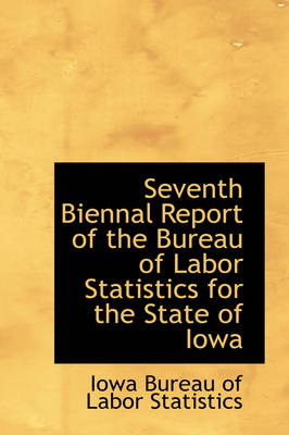 Seventh Biennal Report of the Bureau of Labor Statistics for the State of Iowa by Iowa Bureau of Labor Statistics