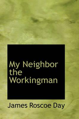 My Neighbor the Workingman by James Roscoe Day