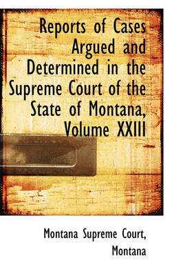 Reports of Cases Argued and Determined in the Supreme Court of the State of Montana, Volume XXIII by Montana Supreme Court