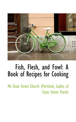 Fish, Flesh, and Fowl A Book of Recipes for Cooking by Portland Maryland State St Church, Me State Street Church (Portland