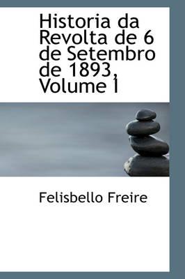 Historia Da Revolta de 6 de Setembro de 1893, Volume I by Felisbello Freire