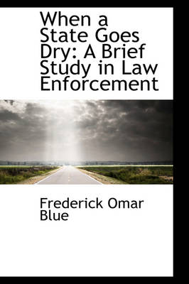When a State Goes Dry A Brief Study in Law Enforcement by Frederick Omar Blue