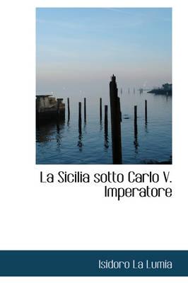 La Sicilia Sotto Carlo V. Imperatore by Isidoro La Lumia