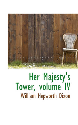 Her Majesty's Tower, Volume IV by William Hepworth Dixon