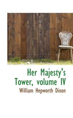 Her Majesty's Tower, Volume IV by William Hepworth Dixon