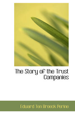 The Story of the Trust Companies by Edward Ten Broeck Perine