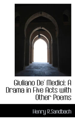 Giuliano de' Medici A Drama in Five Acts with Other Poems by Henry R Sandbach
