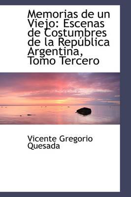 Memorias de Un Viejo Escenas de Costumbres de La Republica Argentina, Tomo Tercero by Vicente Gregorio Quesada
