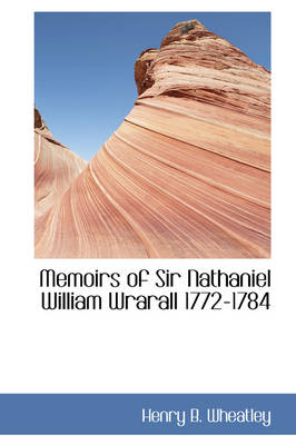 Memoirs of Sir Nathaniel William Wrarall 1772-1784 by Henry B Wheatley