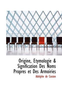 Origine, Tymologie & Signification Des Noms Propres Et Des Armoiries by Adolphe De Coston