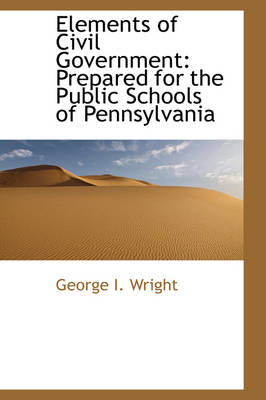 Elements of Civil Government Prepared for the Public Schools of Pennsylvania by George I Wright