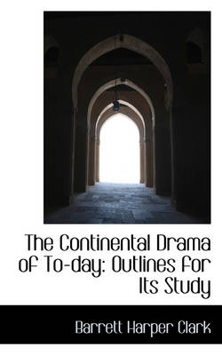 The Continental Drama of To-Day Outlines for Its Study by Barrett Harper Clark