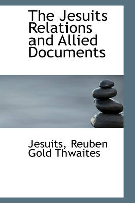 The Jesuits Relations and Allied Documents by Jesuits Reuben Gold Thwaites
