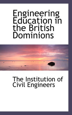 Engineering Education in the British Dominions by The Institution of Civil Engineers
