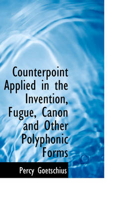 Counterpoint Applied in the Invention, Fugue, Canon and Other Polyphonic Forms by Percy Goetschius