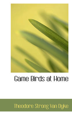 Game Birds at Home by Theodore Strong Van Dyke