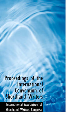 Proceedings of the International Convention of Shorthand Writers by Of Shorthand Writers Congr Association of Shorthand Writers Congr, Association of Shorthand Writers Congr