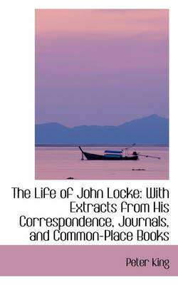 The Life of John Locke With Extracts from His Correspondence, Journals, and Common-Place Books by Dr Peter (de Montford University UK) King