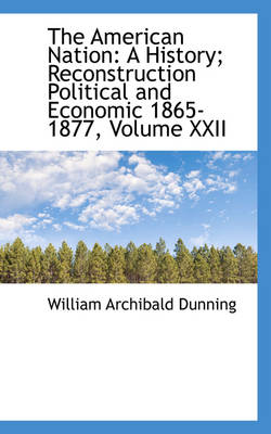 The American Nation A History; Reconstruction Political and Economic 1865-1877, Volume XXII by William Archibald Dunning